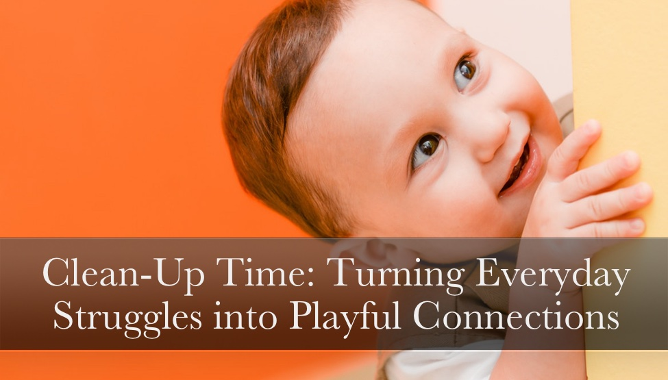 Turn Everyday Parenting Struggles into Playful Connections:  Clean-Up Time