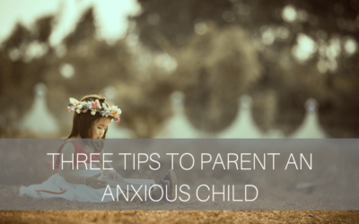 3 Tips to Parent an Anxious Child