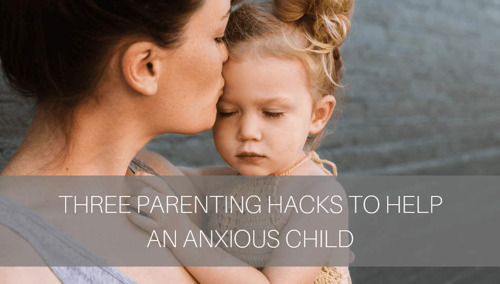 3 Parenting Hacks to Help an Anxious Child