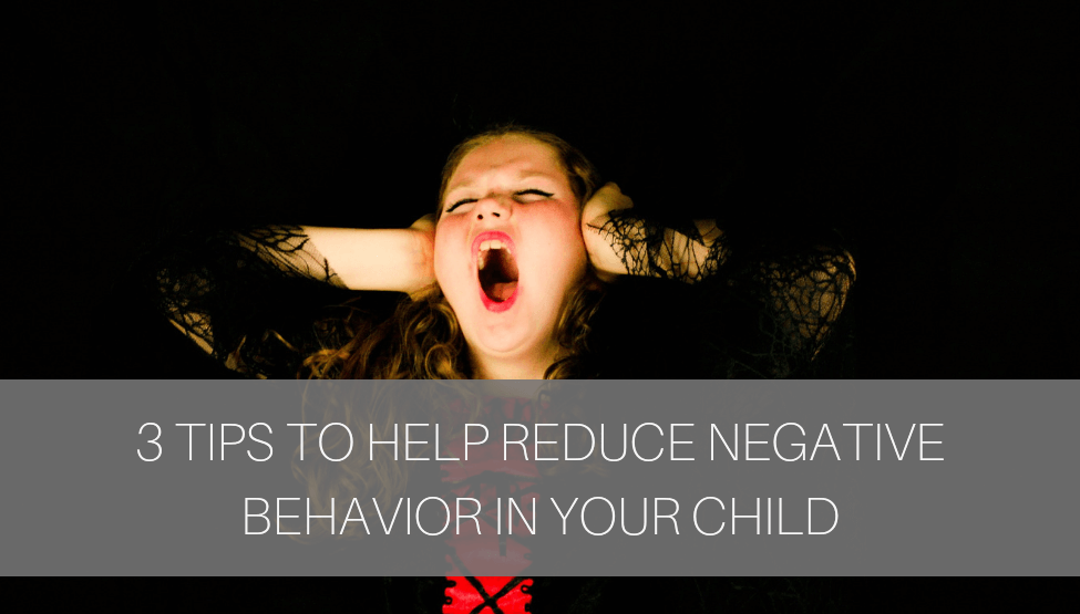 3 Tips to Help Reduce Negative Behavior in Your Child