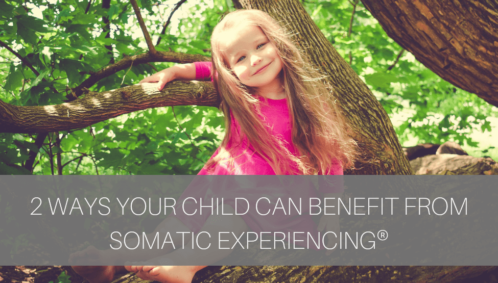 2 Ways Your Child Can Benefit From Somatic Experiencing ®
